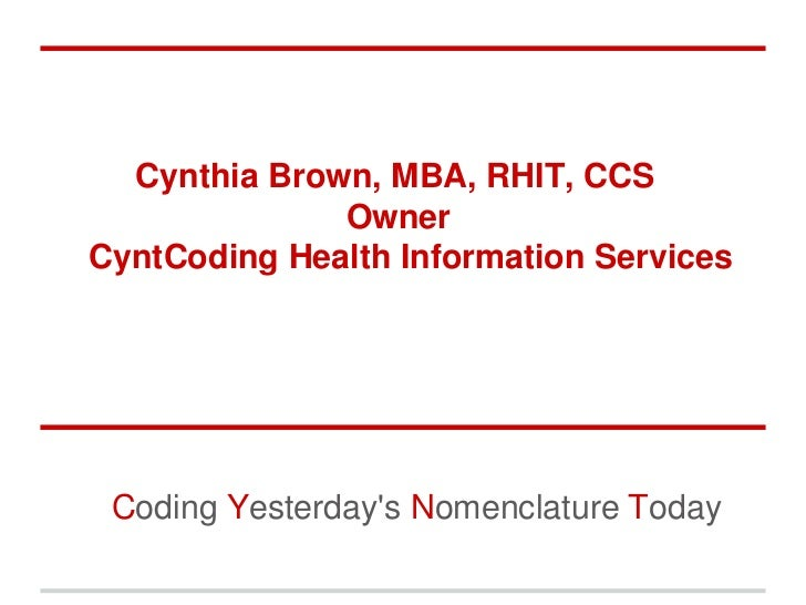 Cynthia Brown, MBA, RHIT, CCS              OwnerCyntCoding Health Information Services Coding Yesterdays Nomenclature Today