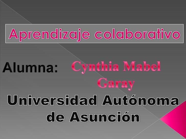 Aprendizaje colaborativo<br />Cynthia Mabel<br />Garay<br />Alumna:<br />Universidad Autónoma de Asunción<br />