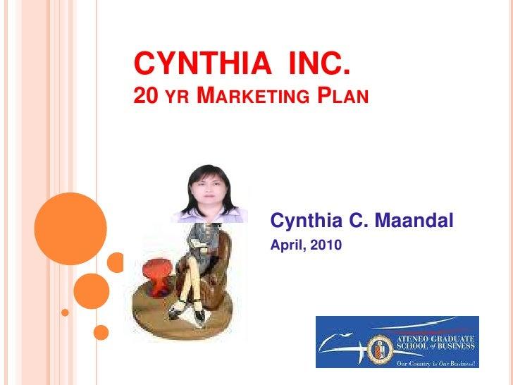 CYNTHIA  INC.20 yr Marketing Plan<br />Cynthia C. Maandal<br />April, 2010<br />
