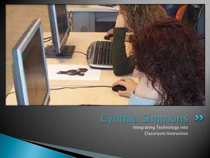 Integrating Technology into <br />Classroom Instruction<br />Cynthia Simmons<br />