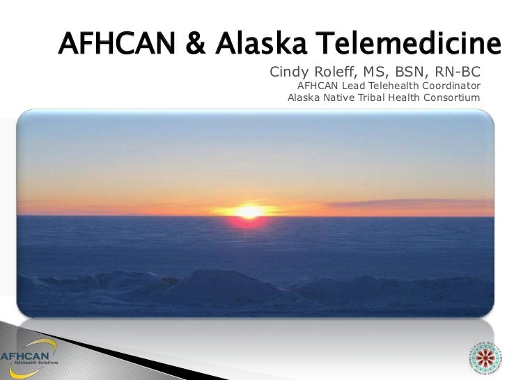 AFHCAN & Alaska Telemedicine             Cindy Roleff, MS, BSN, RN-BC                 AFHCAN Lead Telehealth Coordinator  ...