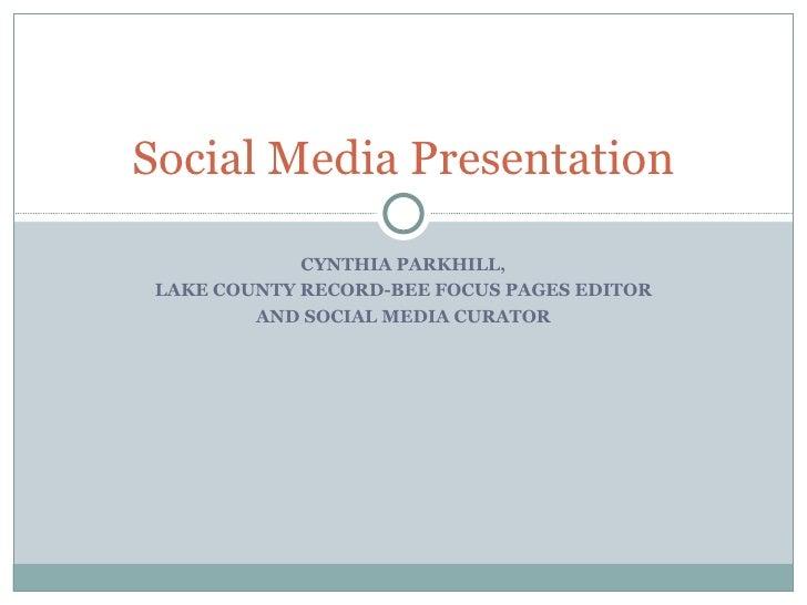 Social Media Presentation             CYNTHIA PARKHILL, LAKE COUNTY RECORD-BEE FOCUS PAGES EDITOR         AND SOCIAL MEDIA...