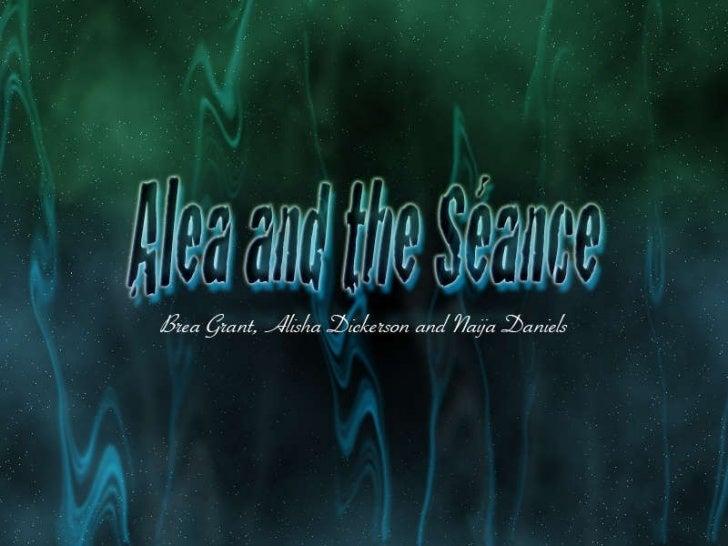 Alea and The Seance <ul><li>Brea Grant  and  Alisha Dickerson </li></ul>