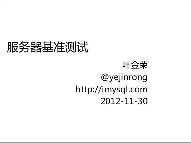 服务器基准测试                 叶金荣            @yejinrong     http://imysql.com            2012-11-30