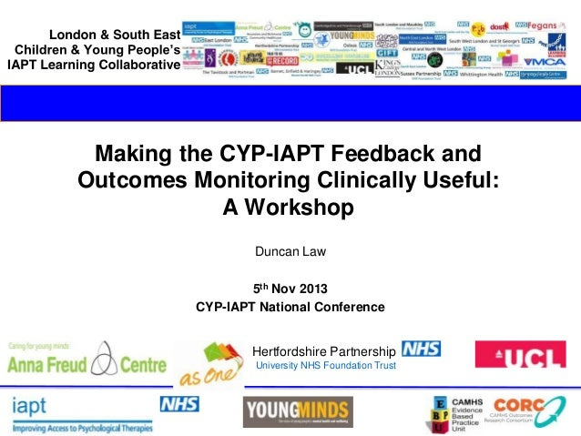 Making the CYP-IAPT Feedback and Outcomes Monitoring Clinically Useful: A Workshop Duncan Law 5th Nov 2013 CYP-IAPT Nation...