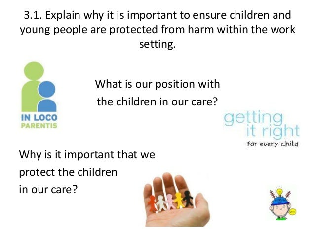 explain why it is important to ensure children and young children are protected from harm within the Understand importance of ensuring children and young to protect children and young people as practices to ensure that children are protected but to.
