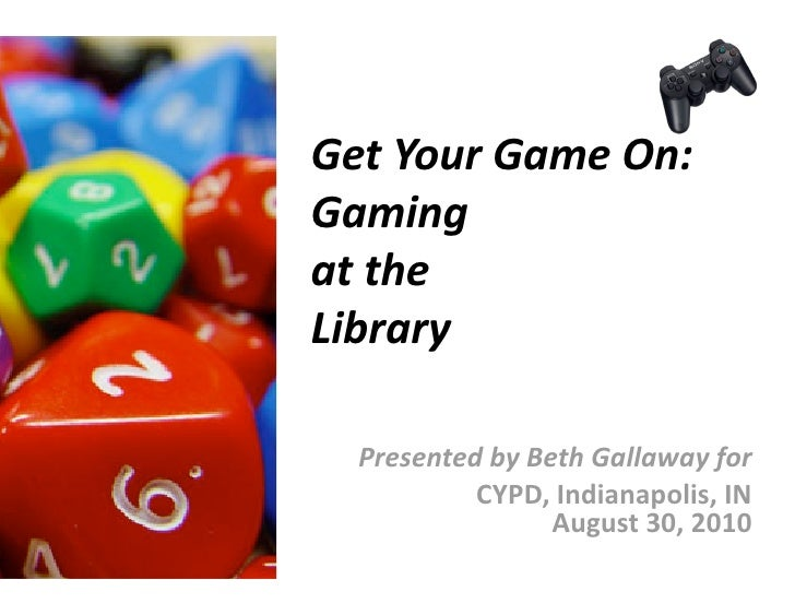 GetYourGameOn: Gaming atthe Library    PresentedbyBethGallawayfor            CYPD,Indianapolis,IN       ...