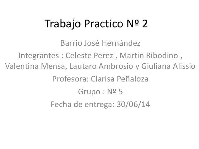 Trabajo Practico Nº 2 Barrio José Hernández Integrantes : Celeste Perez , Martin Ribodino , Valentina Mensa, Lautaro Ambro...