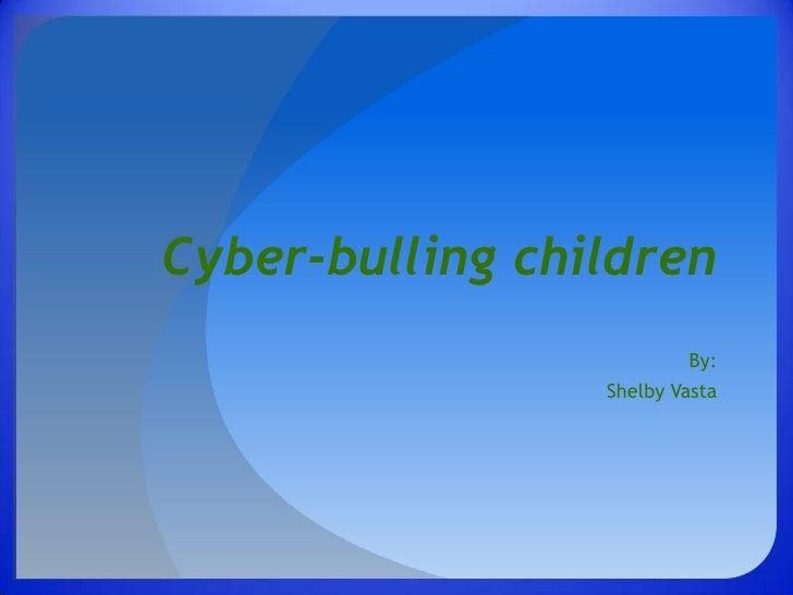 Cyber-bulling children<br />By:<br />Shelby Vasta<br />