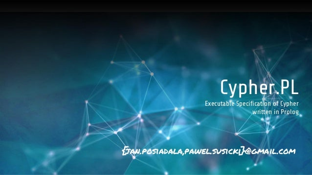 Cypher.PL Executable Specification of Cypher written in Prolog {jan.posiadala,pawel.susicki}@gmail.com