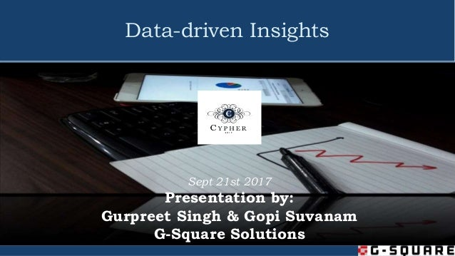Data-driven Insights Sept 21st 2017 Presentation by: Gurpreet Singh & Gopi Suvanam G-Square Solutions