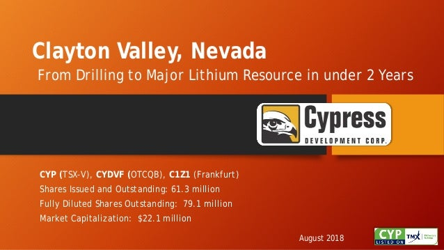 Clayton Valley, Nevada From Drilling to Major Lithium Resource in under 2 Years August 2018 CYP (TSX-V), CYDVF (OTCQB), C1...