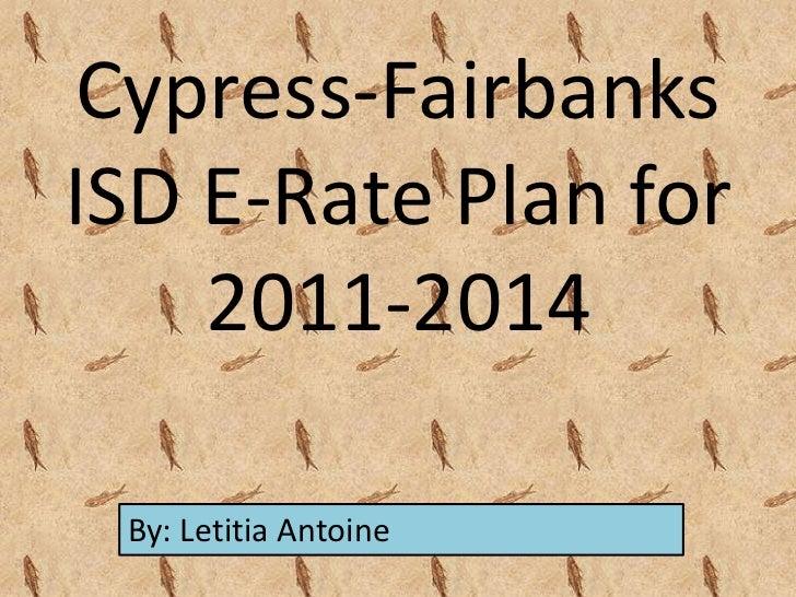 Cypress-FairbanksISD E-Rate Plan for    2011-2014 By: Letitia Antoine