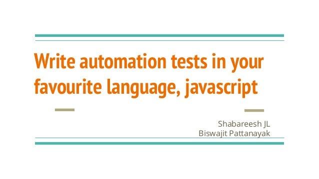 Write automation tests in your favourite language, javascript Shabareesh JL Biswajit Pattanayak