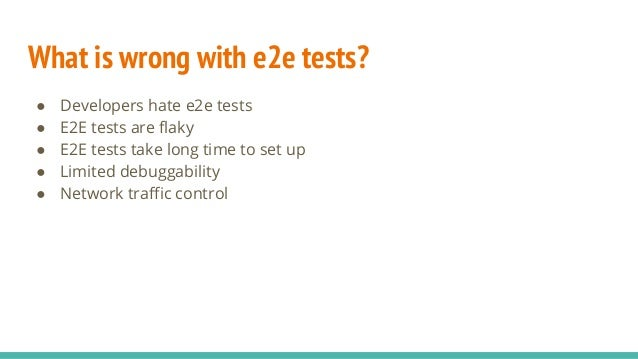 What is wrong with e2e tests? ● Developers hate e2e tests ● E2E tests are flaky ● E2E tests take long time to set up ● Lim...