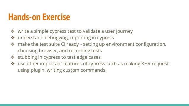 Hands-on Exercise ❖ write a simple cypress test to validate a user journey ❖ understand debugging, reporting in cypress ❖ ...
