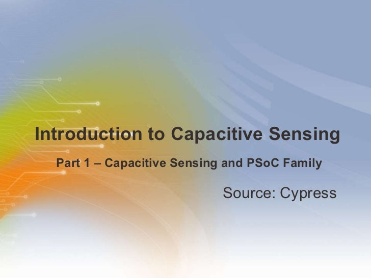 Introduction to Capacitive Sensing  <ul><li>Source: Cypress  </li></ul><ul><ul><li>Part 1 – Capacitive Sensing and PSoC Fa...