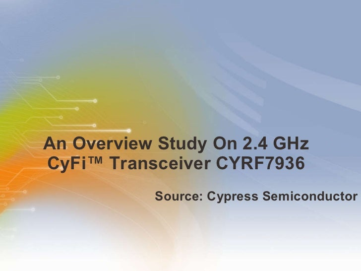 An Overview Study On 2.4 GHz CyFi™ Transceiver CYRF7936 <ul><li>Source: Cypress Semiconductor </li></ul>
