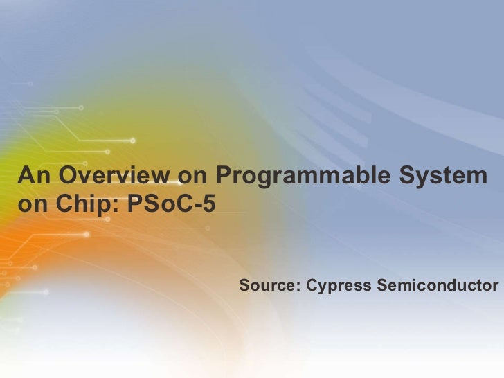 An Overview on Programmable System on Chip: PSoC-5  <ul><li>Source: Cypress Semiconductor </li></ul>