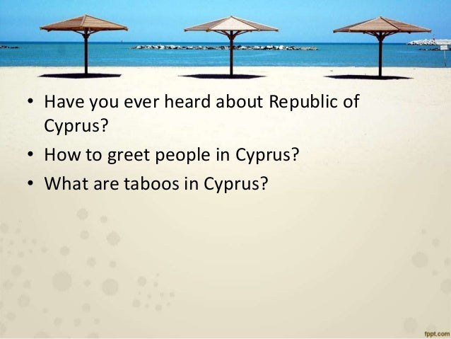 • Have you ever heard about Republic of Cyprus? • How to greet people in Cyprus? • What are taboos in Cyprus?