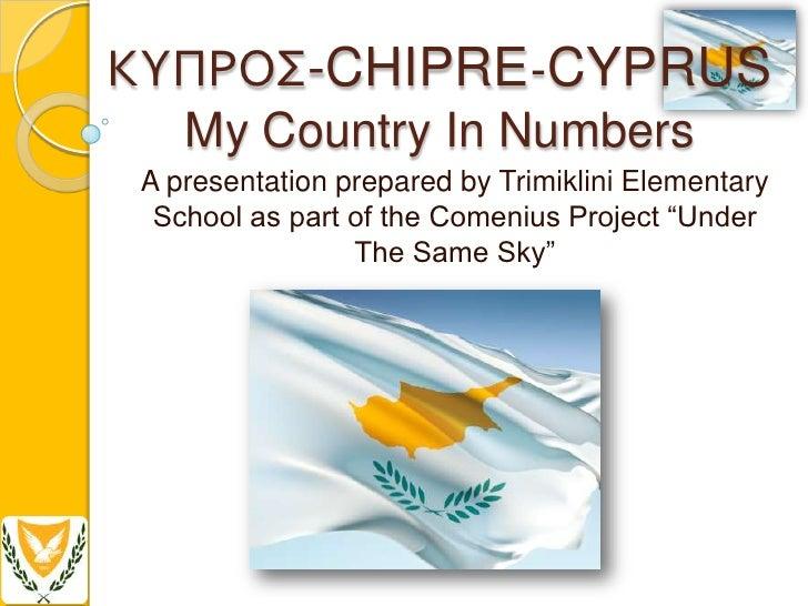 ΚΥΠΡΟ-CHIPRE-CYPRUS   My Country In NumbersA presentation prepared by Trimiklini Elementary School as part of the Comeniu...
