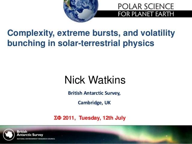 Nick Watkins British Antarctic Survey, Cambridge, UK  2011, Tuesday, 12th July Complexity, extreme bursts, and volatilit...