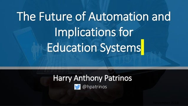 The Future of Automation and Implications for Education Systems Harry Anthony Patrinos November 2018 @hpatrinos
