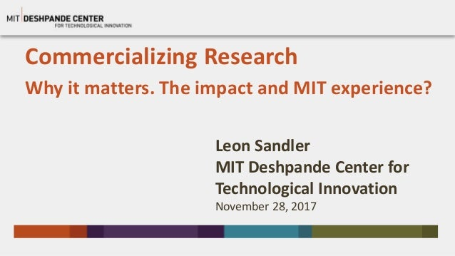 Commercializing Research Why it matters. The impact and MIT experience? Leon Sandler MIT Deshpande Center for Technologica...