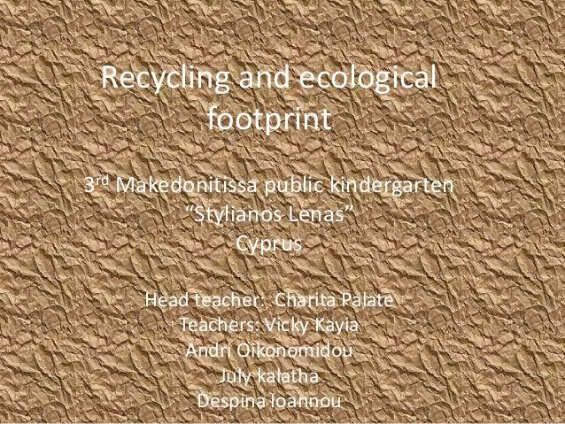 "Recycling and ecological footprint 3rd Makedonitissa public kindergarten ""Stylianos Lenas"" Cyprus Head teacher: Charita Pa..."