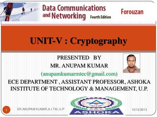 UNIT-V : Cryptography PRESENTED BY MR. ANUPAM KUMAR (anupamkumarmtec@gmail.com) ECE DEPARTMENT , ASSISTANT PROFESSOR, ASHO...