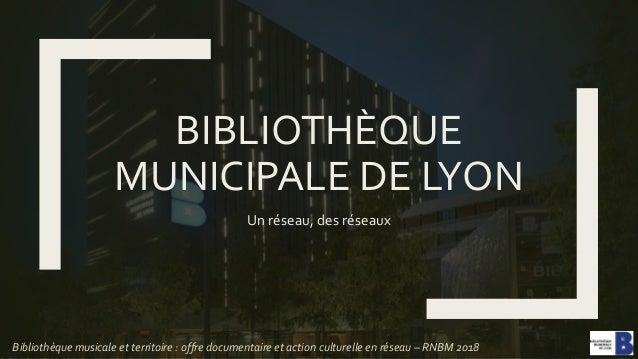 BIBLIOTHÈQUE MUNICIPALE DE LYON Un réseau, des réseaux Bibliothèque musicale et territoire : offre documentaire et action ...