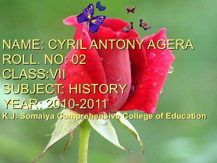 NAME: CYRIL ANTONY AGERA ROLL. NO: 02 CLASS:VII SUBJECT: HISTORY YEAR: 2010-2011 K.J. Somaiya Comprehensive College of Edu...