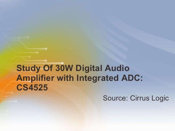 Study Of 30W Digital Audio Amplifier with Integrated ADC: CS4525 <ul><li>Source: Cirrus Logic </li></ul>