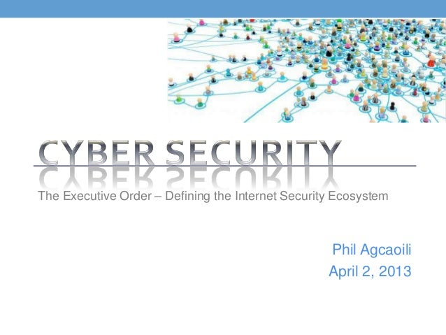 The Executive Order – Defining the Internet Security Ecosystem                                                   Phil Agca...