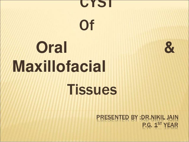 PRESENTED BY :DR.NIKIL JAIN  P.G. 1ST YEAR  CYST  Of  Oral &  Maxillofacial  Tissues