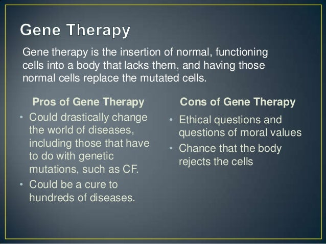 gene therapy pros and cons A certain gene therapy treatment available is a procedure that involves spraying the air passages with a genetically modified virus containing the normal gene however, this poses problems, as the body may see this as an invasion and attack the very thing that is trying to help.
