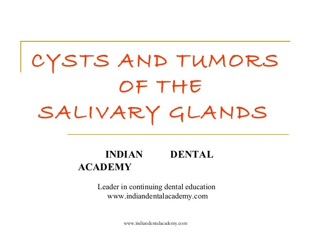 CYSTS AND TUMORS OF THE SALIVARY GLANDS INDIAN ACADEMY  DENTAL  Leader in continuing dental education www.indiandentalacad...