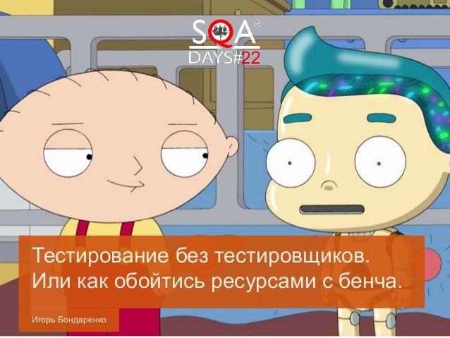 Игорь Бондаренко Тестирование без тестировщиков. Или как обойтись ресурсами с бенча.