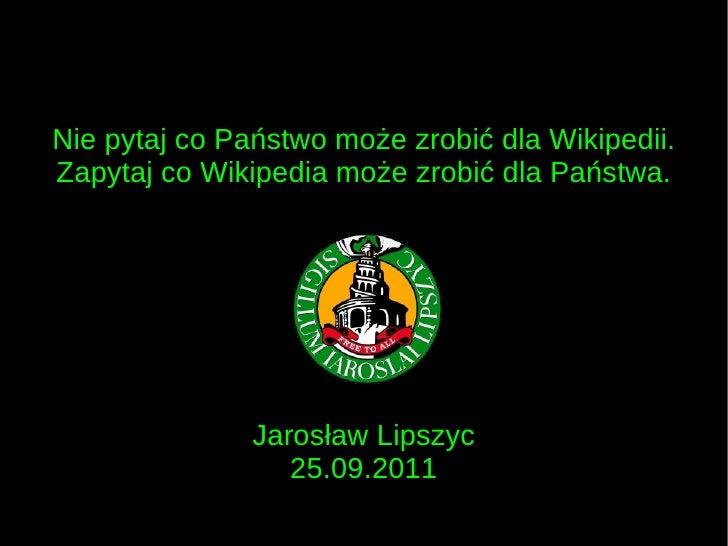 Nie pytaj co Państwo może zrobić dla Wikipedii. Zapytaj co Wikipedia może zrobić dla Państwa. Jarosław Lipszyc 25.09.2011