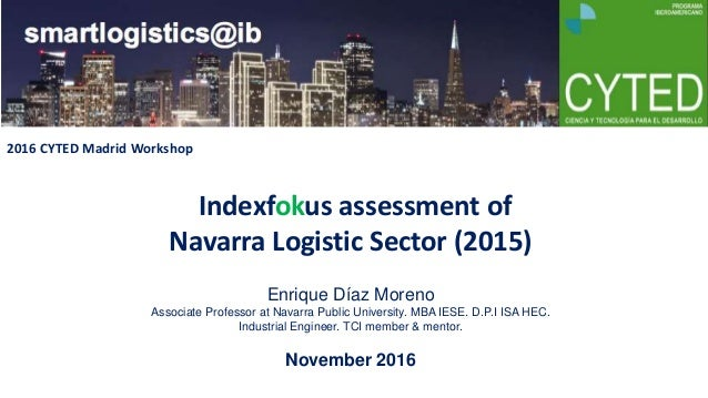 Indexfokus assessment of Navarra Logistic Sector (2015) Enrique Díaz Moreno Associate Professor at Navarra Public Universi...