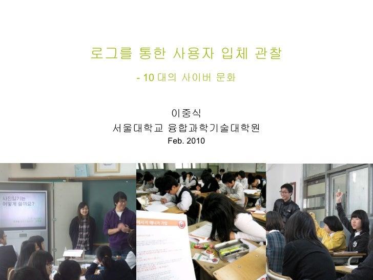 로그를 통한 사용자 입체 관찰 - 10 대의 사이버 문화 이중식 서울대학교 융합과학기술대학원 Feb. 2010