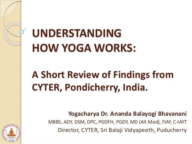 UNDERSTANDING HOW YOGA WORKS: A Short Review of Findings from CYTER, Pondicherry, India. Yogacharya Dr. Ananda Balayogi Bh...