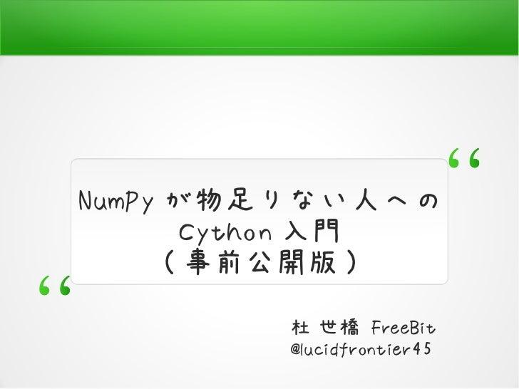 NumPy が物足りない人への        Cython 入門      ( 事前公開版 )         杜 世橋 FreeBit         @lucidfrontier45