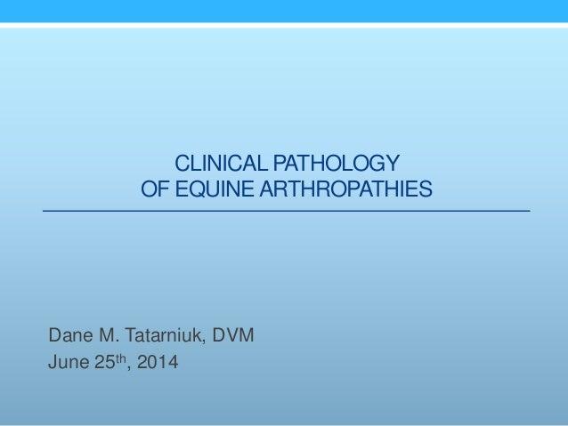 CLINICAL PATHOLOGY OF EQUINEARTHROPATHIES Dane M. Tatarniuk, DVM June 25th, 2014
