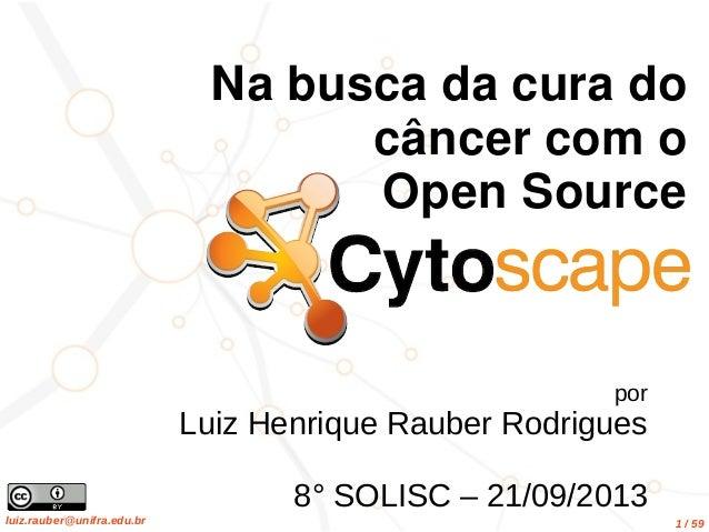 luiz.rauber@unifra.edu.br 1 / 59 por Luiz Henrique Rauber Rodrigues 8° SOLISC – 21/09/2013 Na busca da cura do câncer com ...