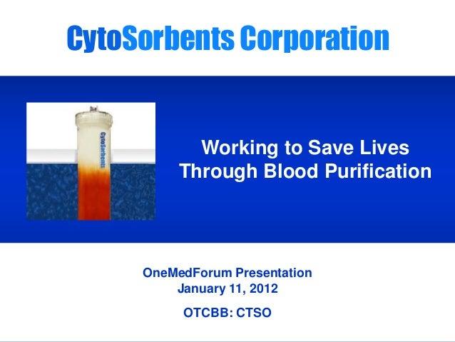 CytoSorbents OneMedForum Presentation January 11, 2012 OTCBB: CTSO CytoSorbents Corporation Working to Save Lives Through ...