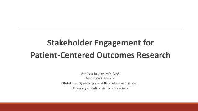 Stakeholder Engagement for Patient-Centered Outcomes Research Vanessa Jacoby, MD, MAS Associate Professor Obstetrics, Gyne...