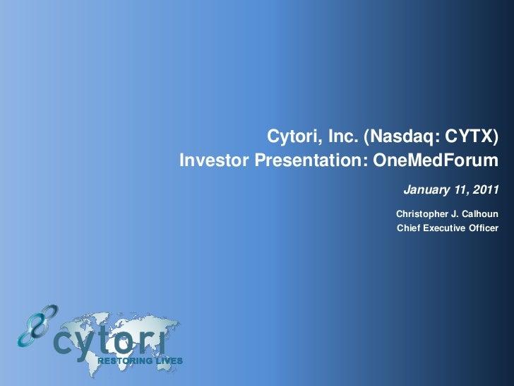 Cytori, Inc. (Nasdaq: CYTX) Investor Presentation: OneMedForum January 11, 2011 Christopher J. Calhoun  Chief Executive Of...