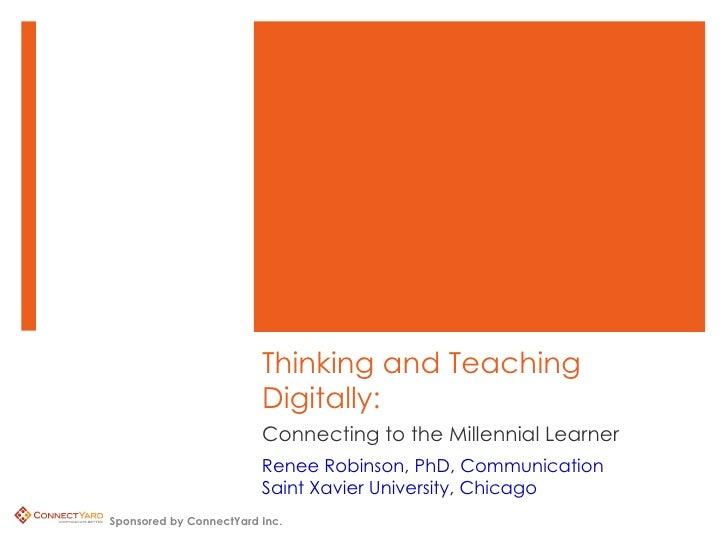 Connecting to the Millennial Learner Thinking and Teaching Digitally: Renee Robinson, PhD, Communication Saint Xavier Univ...
