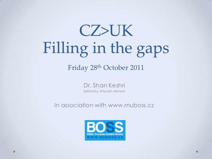 CZ>UKFilling in the gaps     Friday 28th October 2011          Dr. Shan Keshri          Edited by: Khuram Ahmed In associa...